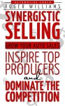 Synergistic Selling: Grow Your Auto Sales, Inspire Top Producers and Dominate the Competition - Roger Williams