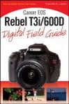 Canon EOS Rebel T3i / 600D Digital Field Guide (Digital Field Guides) - Charlotte K. Lowrie