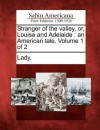 Stranger of the Valley, Or, Louisa and Adelaide: An American Tale. Volume 1 of 2 - A Lady