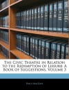 The Civic Theatre in Relation to the Redemption of Leisure: A Book of Suggestions, Volume 3 - Percy Mackaye