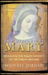 The Historical Mary: Revealing the Pagan Identity of the Virgin Mother - Michael Jordan