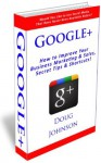 Google+ (How to Improve Your Business Marketing and Sales, Secret Tips and Shortcuts!) - Doug Johnson