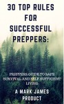 30 TOP RULES FOR SUCCESSFUL PREPPERS:PREPPERS GUIDE TO SAFE SURVIVAL AND SELF SUFFICIENT LIVING - Mark James