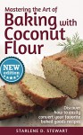 Mastering the Art of Baking with Coconut Flour: Tips & Tricks for Success with This High-Protein, Super Food Flour + Discover How to Easily Convert Your Favorite Baked Goods Recipes - Starlene D. Stewart, Vivian Cheng, Victoria Hay