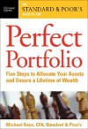 The Standard & Poor's Guide to the Perfect Portfolio: 5 Steps to Allocate Your Assets and Ensure a Lifetime of Wealth - Michael Kaye