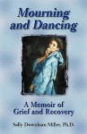 Mourning and Dancing: A Memoir of Grief and Recovery - Sally Miller