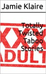 Totally Twisted Taboo Stories - Jamie Klaire