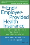 The End of Employer-Provided Health Insurance: Why It's Good for You and Your Company - Paul Zane Pilzer, Rick Lindquist