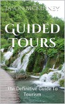 Guided Tours: The Definitive Guide To Tourism - Jason McKinney