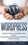 WordPress: 8 Steps To Setting Up WordPress From Scratch And Creating Your Own Blog Or Website In 30 Minutes Or Less (Web Design, E-Commerce, Web Development) - Tyler Williams