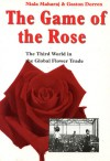 The Game of the Rose: The Third World in the Global Flower Trade - Niala Maharaj, Gaston Dorren