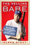 The Selling of the Babe: The Deal That Changed Baseball and Created a Legend - Glenn Stout