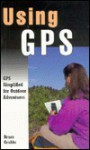 Using GPS: GPS Simplified for Outdoor Adventurers - Bruce Grubbs
