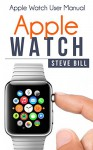 Apple Watch: Apple Watch User Manual - Steve Bill