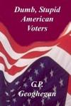 Dumb, Stupid American Voters - G.P. Geoghegan