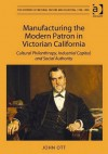 Manufacturing the Modern Patron in Victorian California: Cultural Philanthropy, Industrial Capital, and Social Authority - John Ott