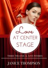 Love at Center Stage: Three Theatrical Love Stories - Janice Thompson