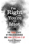I'm Right and You're an Idiot: The Toxic State of Public Discourse and How to Clean it Up - James Hoggan, Grania Litwin