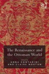 The Renaissance and the Ottoman World. Edited by Anna Contadini, Claire Norton - Anna Contadini