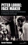 Peter Lorre: Face Maker: Constructing Stardom and Performance in Hollywood and Europe - Sarah Thomas