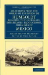 Selections from the Works of the Baron de Humboldt, Relating to the Climate, Inhabitants, Productions, and Mines of Mexico - Alexander von Humboldt, John Taylor