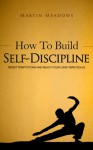 How to Build Self-Discipline: Resist Temptations and Reach Your Long-Term Goals - Martin Meadows