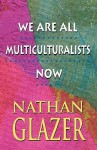 We Are All Multiculturalists Now - Nathan Glazer