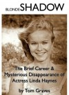 Blonde Shadow: The Brief Career and Mysterious Disappearance of Actress Linda Haynes - Tom Graves