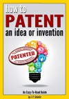 How to Patent an Idea or Invention: An Easy-To-Read Guide for the Process of Getting a Patent or 'Patent Pending' Provisional Patent (How to Get a Patent) - J.P. Schafer