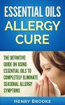 Essential Oils: Essential Oils Allergy Cure: The Definitive Guide On Using Essential Oils To Completely Eliminate Seasonal Allergy Symptoms (20 Free Ebooks ... Oils, Essential Oil Recipes, Doterra) - Henry Brooke