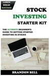 Stock Investing Starter Kit: The Ultimate Beginner's Guide to Getting Started Investing In Stocks - Brandon Bell