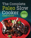 The Complete Paleo Slow Cooker: A Paleo Cookbook for Everyday Meals That Prep Fast & Cook Slow - Karen Frazier