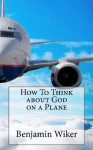 How To Think about God on a Plane (How To Think about _______ on a Plane) - Benjamin Wiker