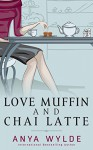 Love Muffin And Chai Latte (A Romantic Comedy) - Anya Wylde