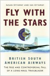 Fly With the Stars: British South American Airways: The Rise and Controversial Fall of a Long-Haul Trailblazer - Susan Ottaway, Ian Ottaway