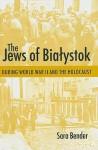 The Jews of Bialystok During World War II and the Holocaust - Sara Bender, Yaffa Murciano