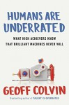 Humans Are Underrated: What High Achievers Know That Brilliant Machines Never Will by Colvin, Geoff(August 4, 2015) Hardcover - Geoff Colvin