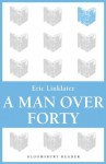 A Man Over Forty (Bloomsbury Reader) - Eric Linklater