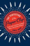 Curious Tales of Invention, Accidental Genius, and Stationery Obsession The Perfection of the Paper Clip (Hardback) - Common - James Ward