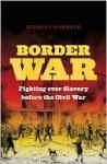 Border War: Fighting Over Slavery Before the Civil War - Stanley Harrold