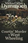 Courtin' Murder in West Wheeling - Michael Allen Dymmoch