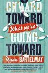 Onward Toward What We're Going Toward - Ryan Bartelmay