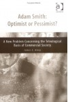 Adam Smith, Optimist or Pessimist?: A New Problem Concerning the Teleological Basis of Commercial Society - Jim Alvey