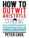 How to Outwit Aristotle: And 34 Other Really Interesting Uses of Philosophy - Peter Leslie Cave