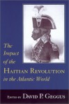 The Impact of the Haitian Revolution in the Atlantic World - David P. Geggus, Rosemary Brana-Shute, Randy J. Sparks