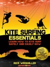Kite Surfing Essentials - Learn How to Kite Surf Safely and Easily NOW! - Rick Weismiller, John Anderson