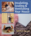 Insulating, Sealing & Ventilating Your House - William P. Spence