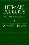 Human Ecology: A Theoretical Essay - Amos H. Hawley, Hawley