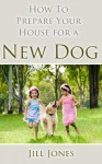 How to Prepare Your House for a New Dog (Happy Dog Books Collection) - Jill Jones