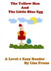 The Yellow Hen and The Little Blue Egg: A Level 1 Easy Reader - Lisa Evans